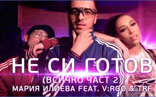 Мария Илиева feat. V:RGO & TRF - Не си готов  (част 2)