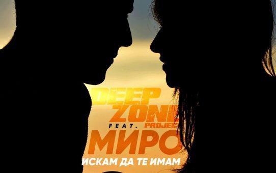 DEEP ZONE Project & MIRO - Искам Да Те Имам